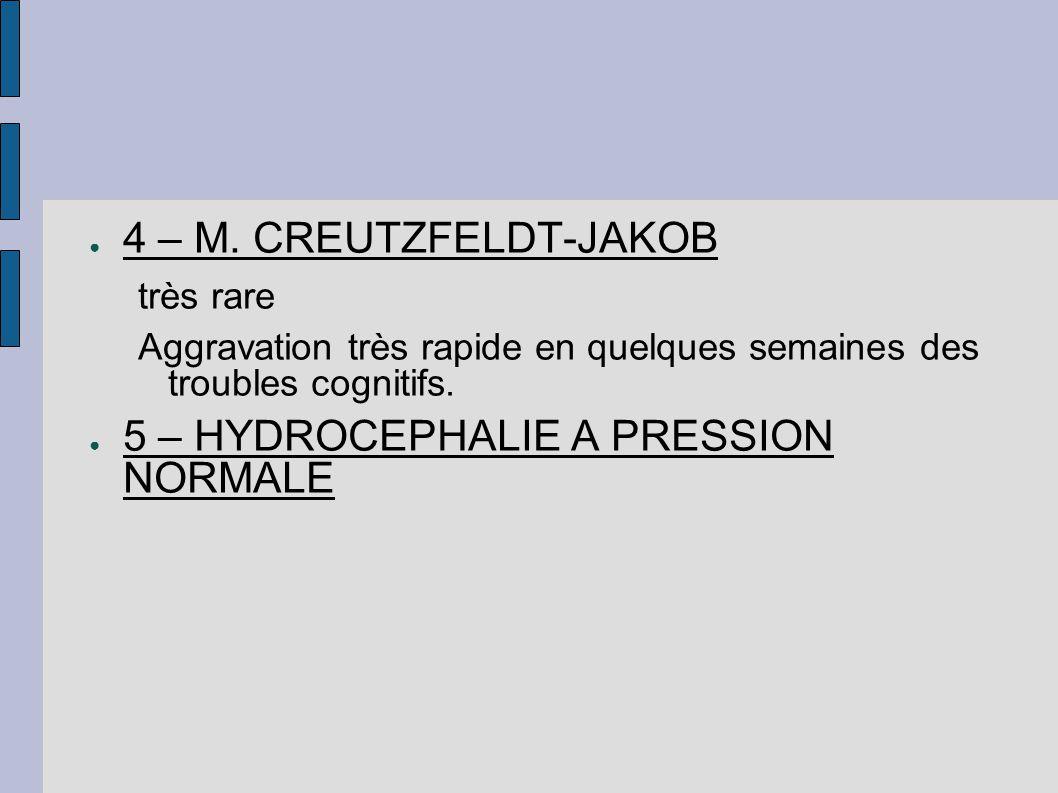 ● 4 – M. CREUTZFELDT-JAKOB très rare Aggravation très rapide en quelques semaines des troubles cognitifs. ● 5 – HYDROCEPHALIE A PRESSION NORMALE