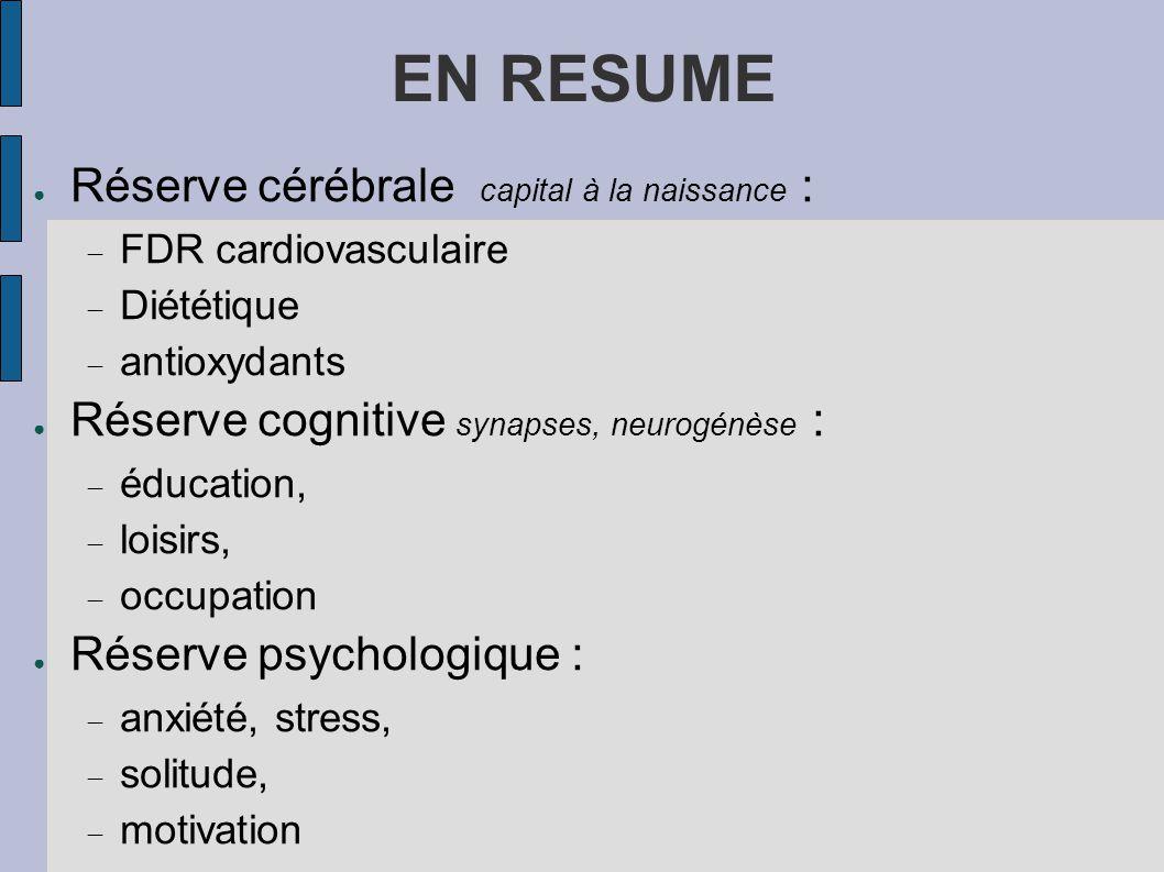 EN RESUME ● Réserve cérébrale capital à la naissance :  FDR cardiovasculaire  Diététique  antioxydants ● Réserve cognitive synapses, neurogénèse :