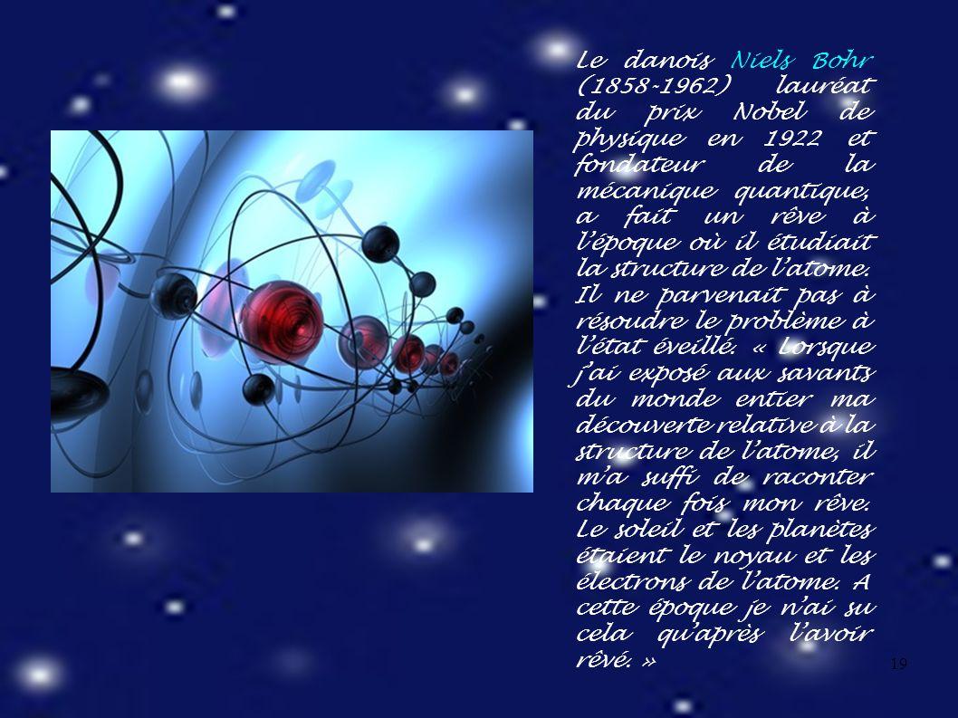 19 Le danois Niels Bohr (1858-1962) lauréat du prix Nobel de physique en 1922 et fondateur de la mécanique quantique, a fait un rêve à l'époque où il étudiait la structure de l'atome.