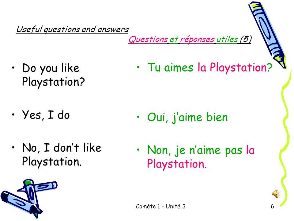 Comète 1 - Unité 36 Useful questions and answers Questions et réponses utiles (5) Do you like Playstation.