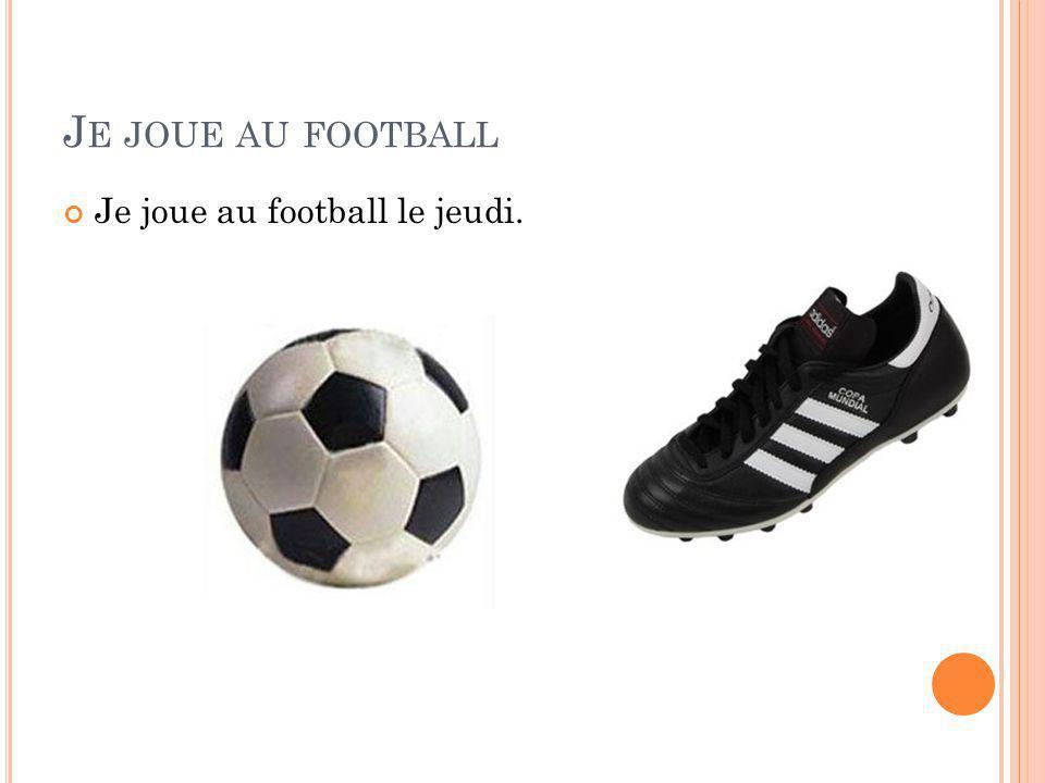 J E JOUE AU FOOTBALL Je joue au football le jeudi.
