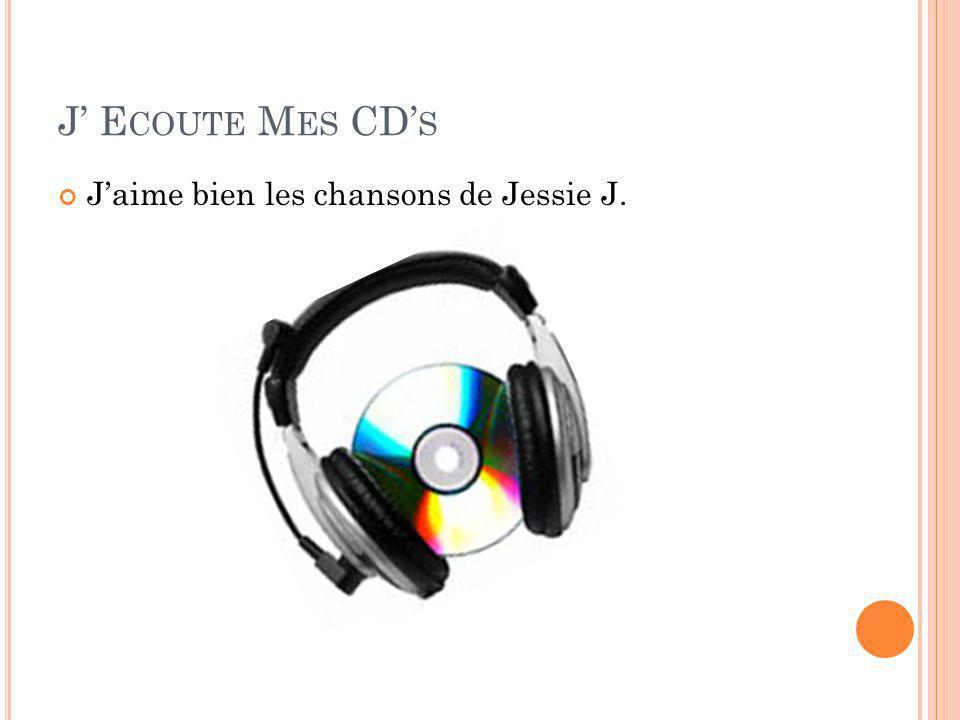 J' E COUTE M ES CD' S J'aime bien les chansons de Jessie J.