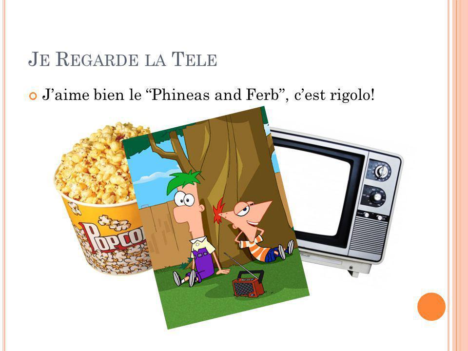 J E R EGARDE LA T ELE J'aime bien le Phineas and Ferb , c'est rigolo!