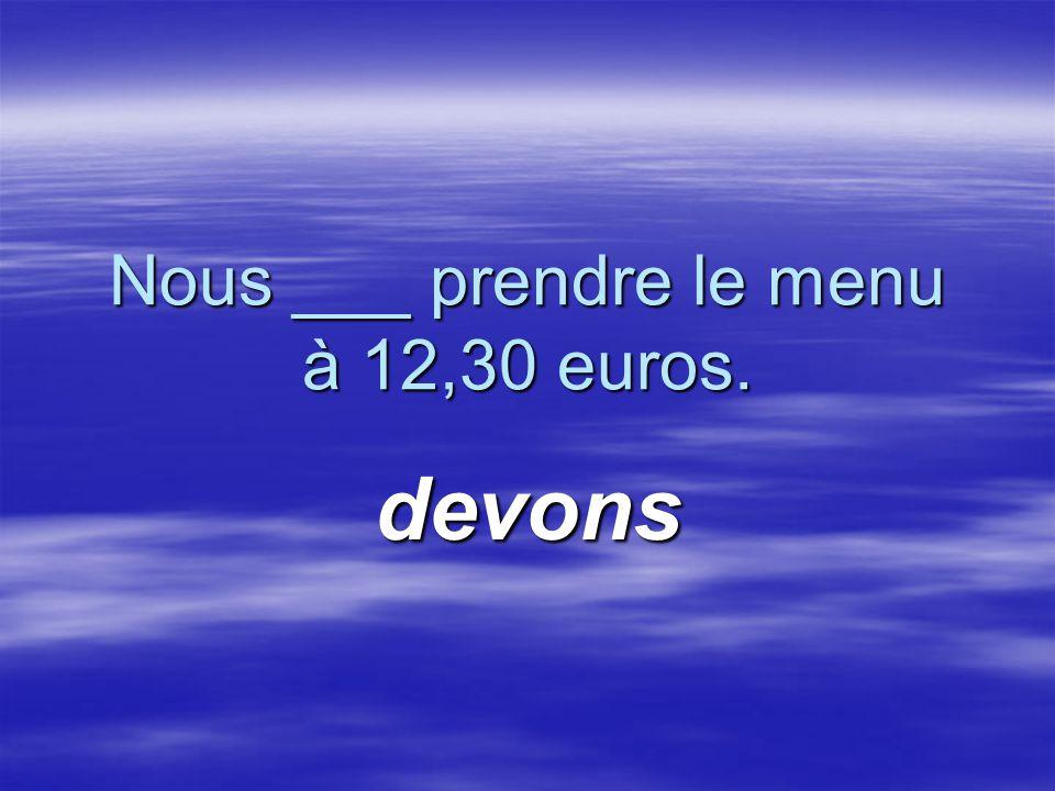 Nous ___ prendre le menu à 12,30 euros. devons