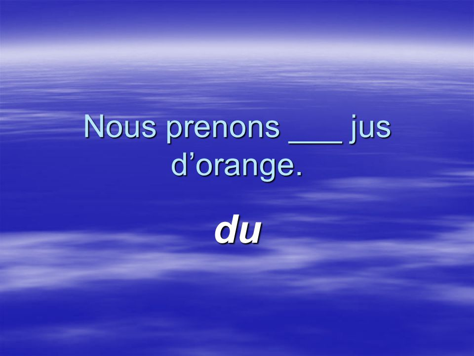 Nous prenons ___ jus d'orange. du