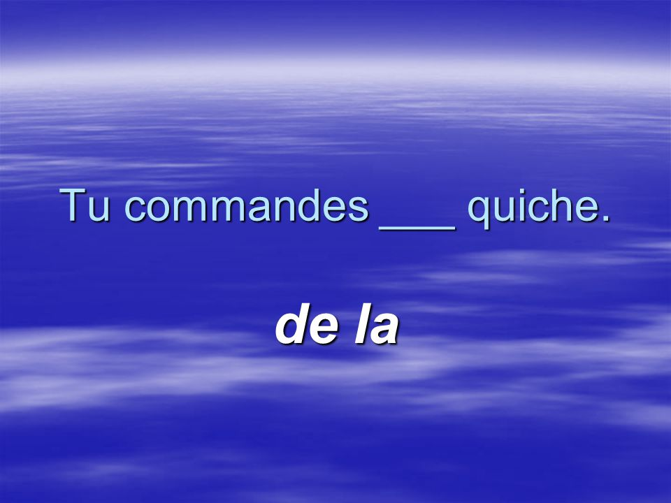 Tu commandes ___ quiche. de la