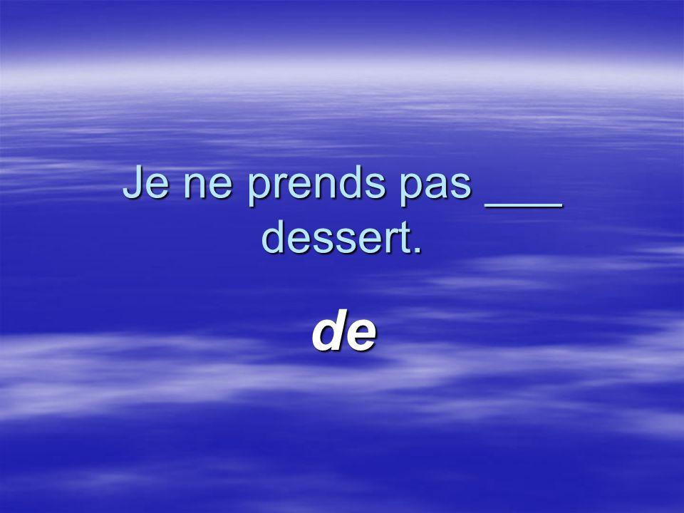 Je ne prends pas ___ dessert. de