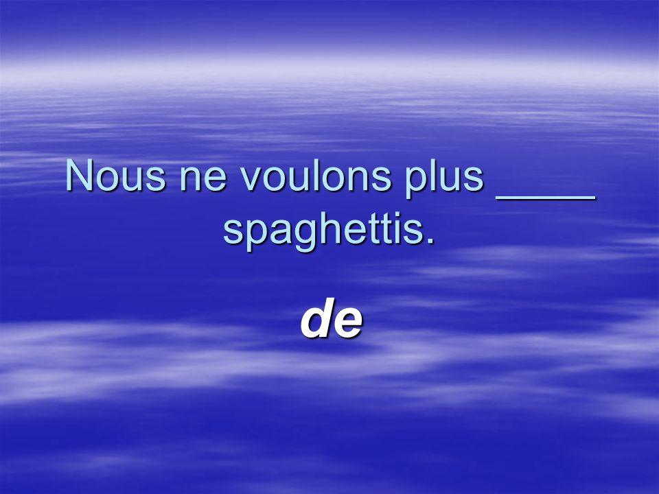 Nous ne voulons plus ____ spaghettis. de