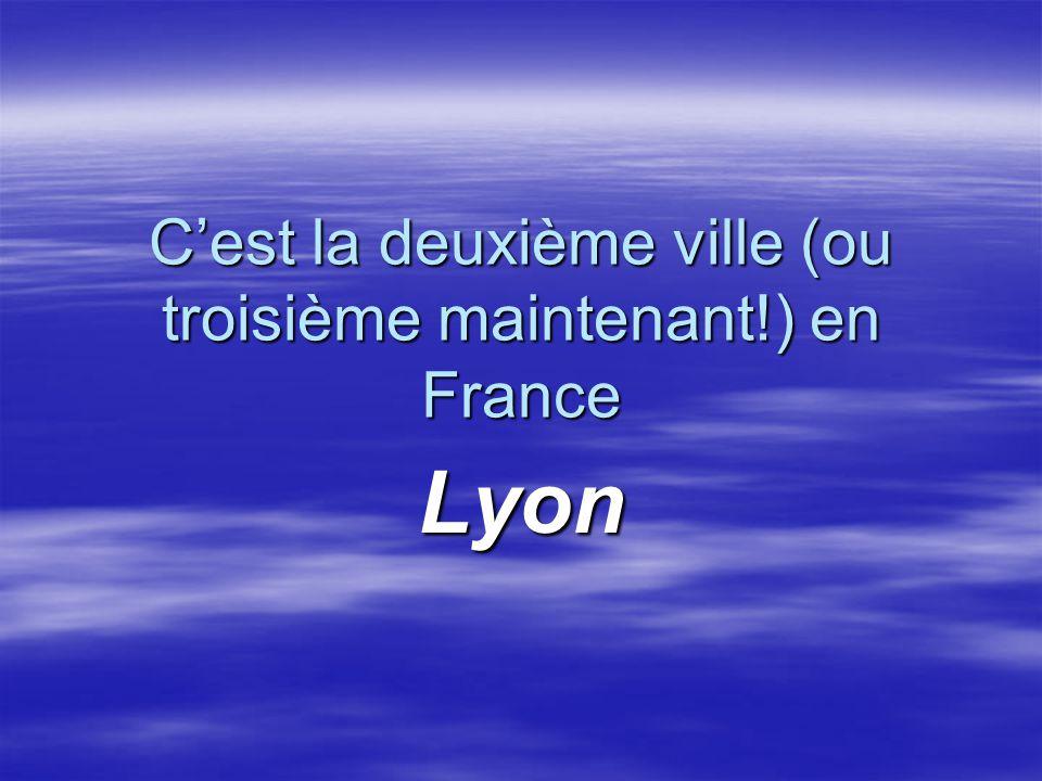 C'est la deuxième ville (ou troisième maintenant!) en France Lyon