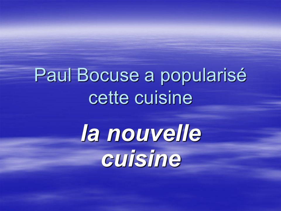 Paul Bocuse a popularisé cette cuisine la nouvelle cuisine