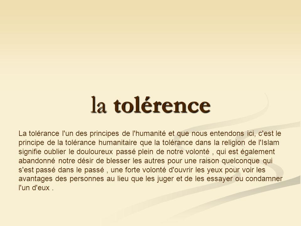 la tolérence la tolérence La tolérance l un des principes de l humanité et que nous entendons ici, c est le principe de la tolérance humanitaire que la tolérance dans la religion de l Islam signifie oublier le douloureux passé plein de notre volonté, qui est également abandonné notre désir de blesser les autres pour une raison quelconque qui s est passé dans le passé, une forte volonté d ouvrir les yeux pour voir les avantages des personnes au lieu que les juger et de les essayer ou condamner l un d eux.