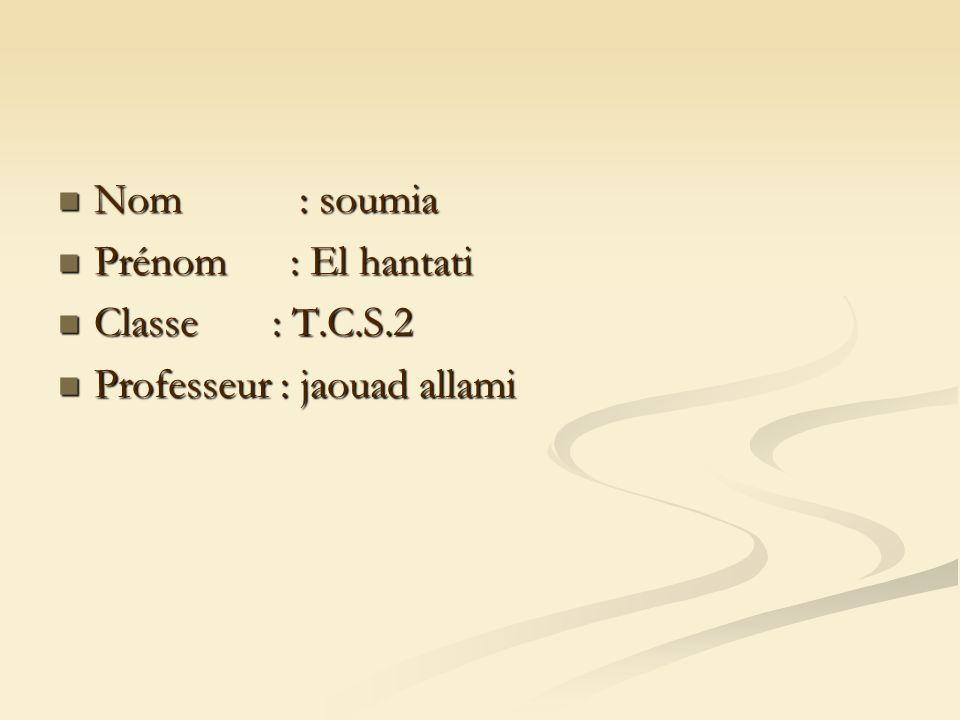 Nom : soumia Nom : soumia Prénom : El hantati Prénom : El hantati Classe : T.C.S.2 Classe : T.C.S.2 Professeur : jaouad allami Professeur : jaouad allami