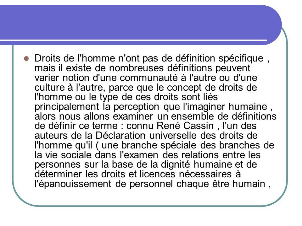 Droits de l homme n ont pas de définition spécifique, mais il existe de nombreuses définitions peuvent varier notion d une communauté à l autre ou d une culture à l autre, parce que le concept de droits de l homme ou le type de ces droits sont liés principalement la perception que l imaginer humaine, alors nous allons examiner un ensemble de définitions de définir ce terme : connu René Cassin, l un des auteurs de la Déclaration universelle des droits de l homme qu il ( une branche spéciale des branches de la vie sociale dans l examen des relations entre les personnes sur la base de la dignité humaine et de déterminer les droits et licences nécessaires à l épanouissement de personnel chaque être humain,
