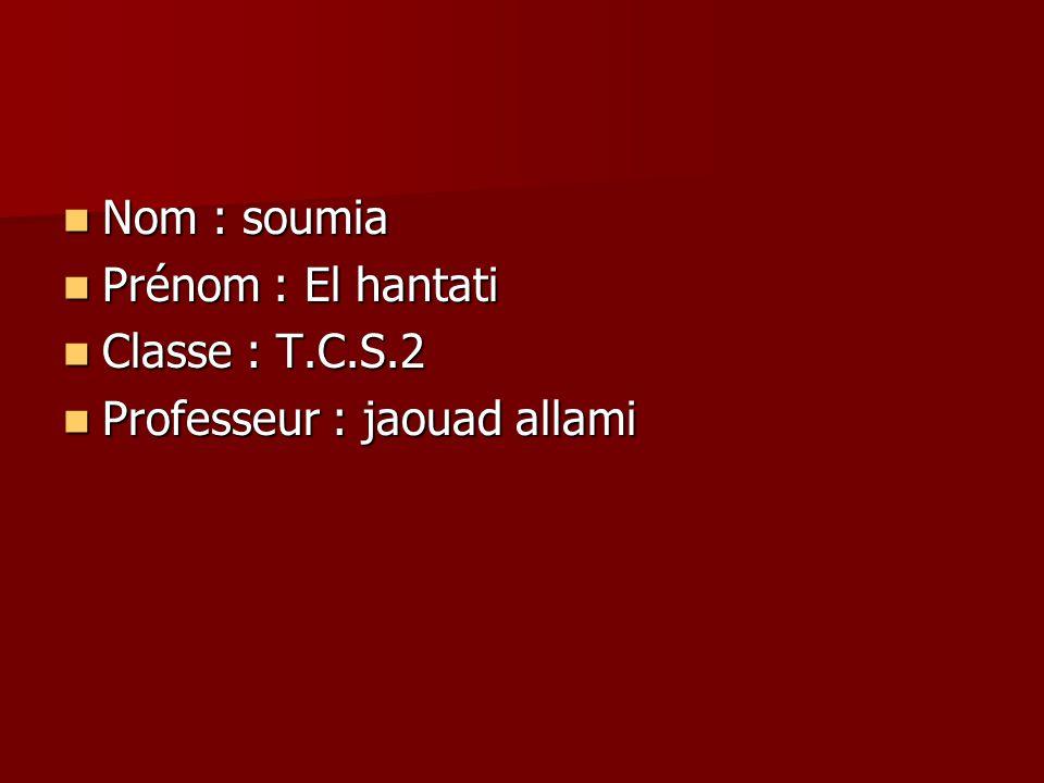 Nom : soumia Nom : soumia Prénom : El hantati Prénom : El hantati Classe : T.C.S.2 Classe : T.C.S.2 Professeur : jaouad allami Professeur : jaouad all