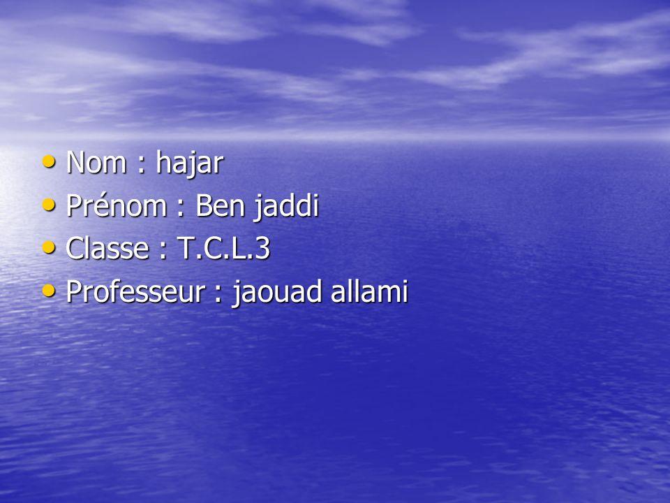 Nom : hajar Nom : hajar Prénom : Ben jaddi Prénom : Ben jaddi Classe : T.C.L.3 Classe : T.C.L.3 Professeur : jaouad allami Professeur : jaouad allami