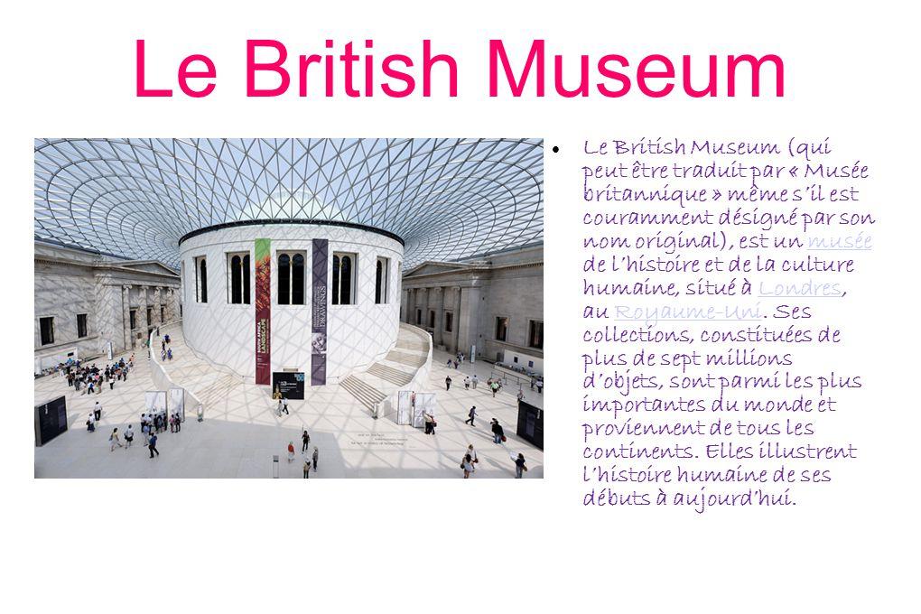 Le British Museum Le British Museum (qui peut être traduit par « Musée britannique » même s'il est couramment désigné par son nom original), est un musée de l'histoire et de la culture humaine, situé à Londres, au Royaume-Uni.