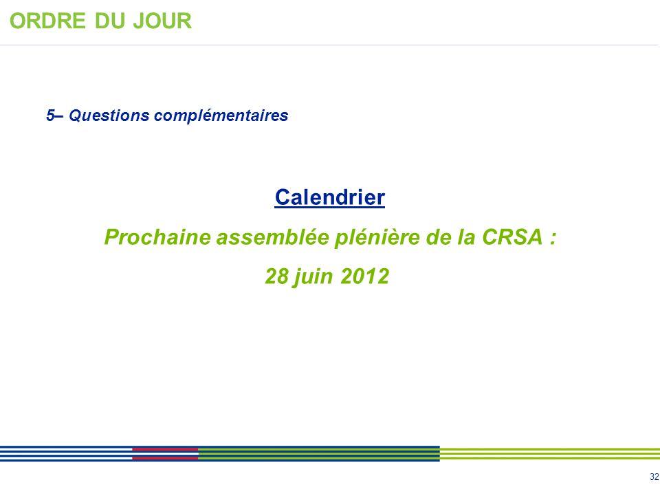 32 5– Questions complémentaires ORDRE DU JOUR Calendrier Prochaine assemblée plénière de la CRSA : 28 juin 2012