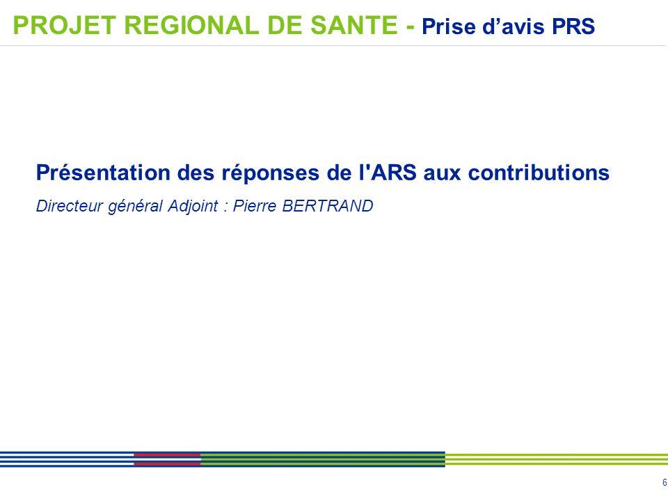 6 Présentation des réponses de l'ARS aux contributions Directeur général Adjoint : Pierre BERTRAND PROJET REGIONAL DE SANTE - Prise d'avis PRS