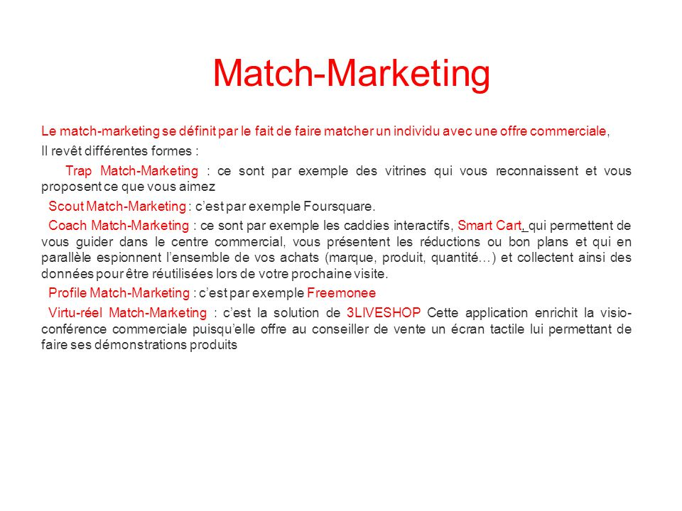 Le match-marketing se définit par le fait de faire matcher un individu avec une offre commerciale, Il revêt différentes formes : Trap Match-Marketing : ce sont par exemple des vitrines qui vous reconnaissent et vous proposent ce que vous aimez Scout Match-Marketing : c'est par exemple Foursquare.