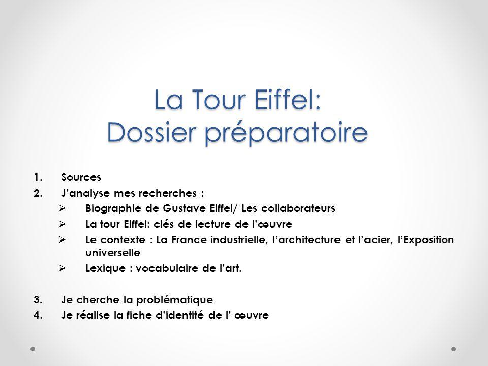 La Tour Eiffel: Dossier préparatoire 1.Sources 2.J'analyse mes recherches :  Biographie de Gustave Eiffel/ Les collaborateurs  La tour Eiffel: clés
