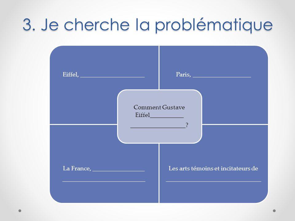 3. Je cherche la problématique Eiffel, _____________________Paris, ___________________ La France, _________________ ___________________________ Les ar