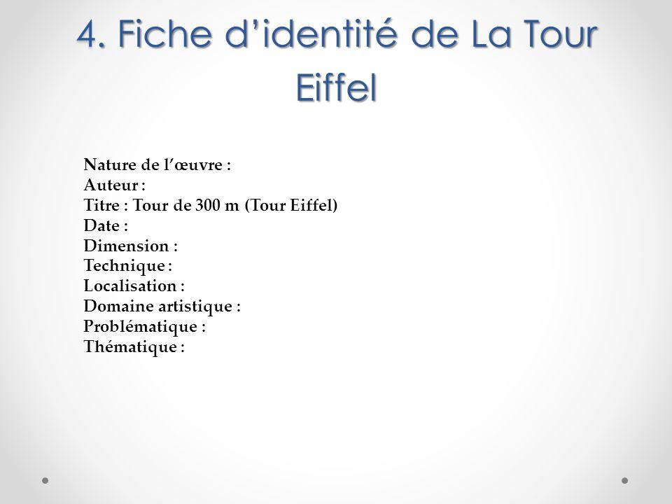 4. Fiche d'identité de La Tour Eiffel 4. Fiche d'identité de La Tour Eiffel Nature de l'œuvre : Auteur : Titre : Tour de 300 m (Tour Eiffel) Date : Di
