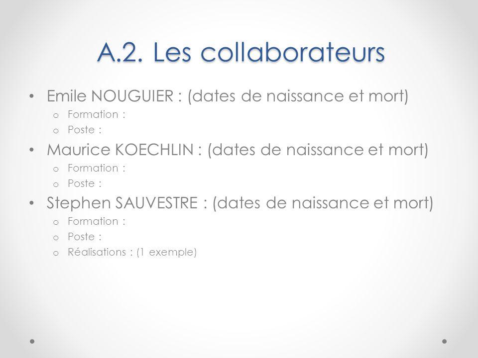 A.2. Les collaborateurs Emile NOUGUIER : (dates de naissance et mort) o Formation : o Poste : Maurice KOECHLIN : (dates de naissance et mort) o Format