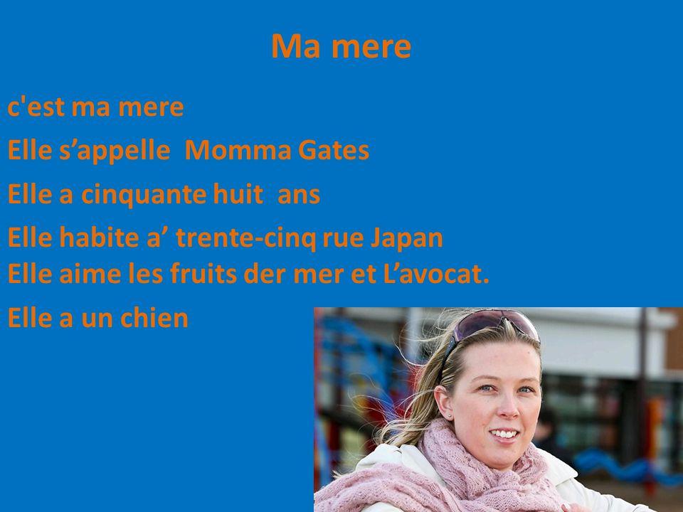 Ma mere c'est ma mere Elle s'appelle Momma Gates Elle a cinquante huit ans Elle habite a' trente-cinq rue Japan Elle aime les fruits der mer et L'avoc