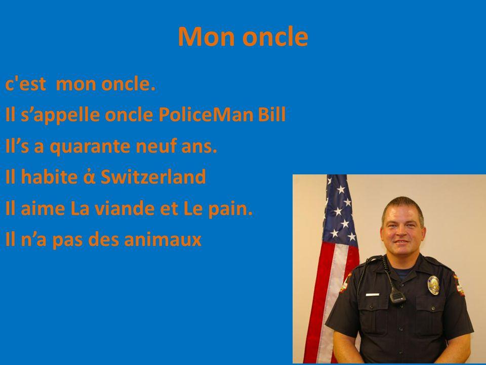 Mon oncle c'est mon oncle. Il s'appelle oncle PoliceMan Bill Il's a quarante neuf ans. Il habite ἀ Switzerland Il aime La viande et Le pain. Il n'a pa