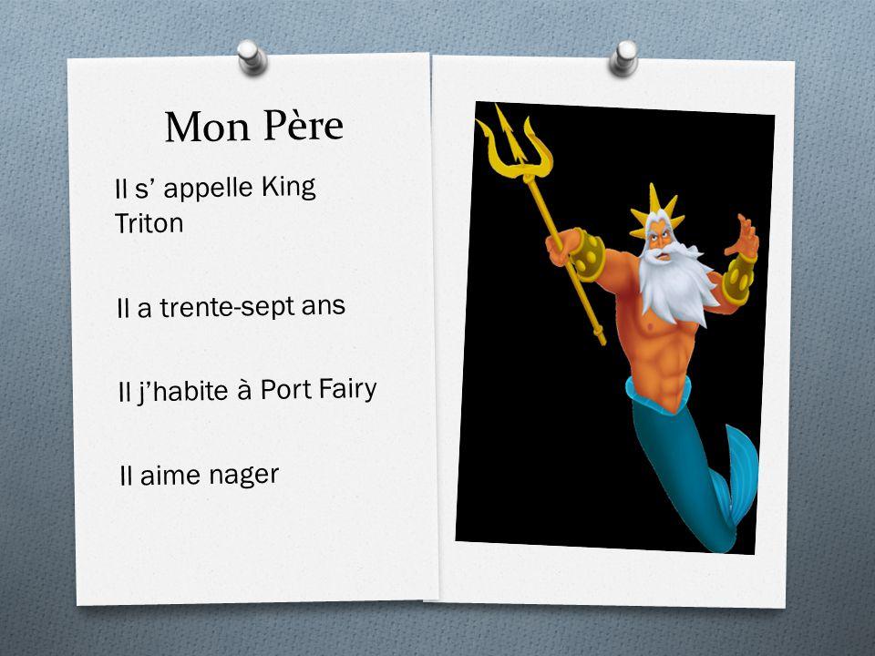Mon Père Il s' appelle King Triton Il a trente-sept ans Il j'habite à Port Fairy Il aime nager
