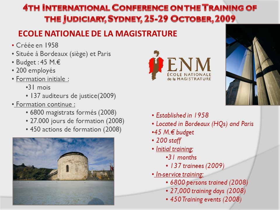 Established in 1958 Located in Bordeaux (HQs) and Paris 45 M.€ budget 200 staff Initial training: 31 months 137 trainees (2009) In-service training: 6800 persons trained (2008) 27,000 training days (2008) 450 Training events (2008) Créée en 1958 Située à Bordeaux (siège) et Paris Budget : 45 M.€ 200 employés Formation initiale : 31 mois 137 auditeurs de justice(2009) Formation continue : 6800 magistrats formés (2008) 27.000 jours de formation (2008) 450 actions de formation (2008) ECOLE NATIONALE DE LA MAGISTRATURE