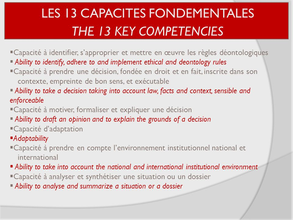 LES 13 CAPACITES FONDEMENTALES THE 13 KEY COMPETENCIES  Capacité à identifier, s'approprier et mettre en œuvre les règles déontologiques  Ability to identify, adhere to and implement ethical and deontology rules  Capacité à prendre une décision, fondée en droit et en fait, inscrite dans son contexte, empreinte de bon sens, et exécutable  Ability to take a decision taking into account law, facts and context, sensible and enforceable  Capacité à motiver, formaliser et expliquer une décision  Ability to draft an opinion and to explain the grounds of a decision  Capacité d'adaptation  Adaptability  Capacité à prendre en compte l'environnement institutionnel national et international  Ability to take into account the national and international institutional environment  Capacité à analyser et synthétiser une situation ou un dossier  Ability to analyse and summarize a situation or a dossier