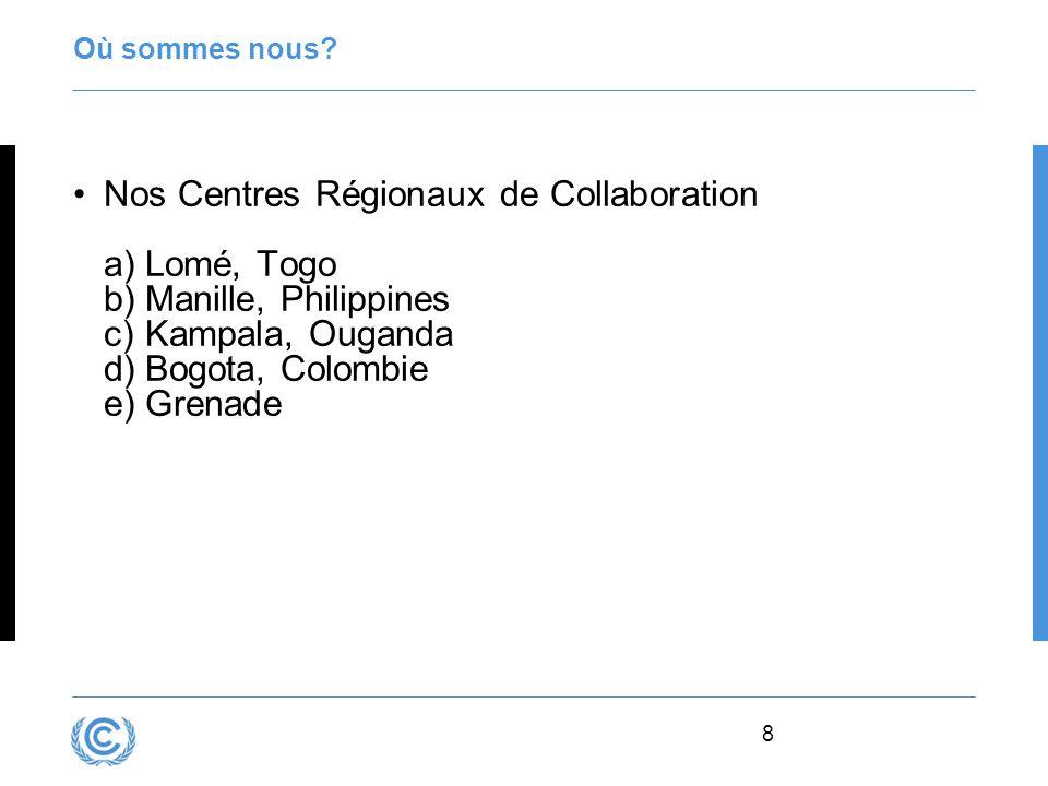8 Où sommes nous? Nos Centres Régionaux de Collaboration a)Lomé, Togo b)Manille, Philippines c)Kampala, Ouganda d)Bogota, Colombie e)Grenade