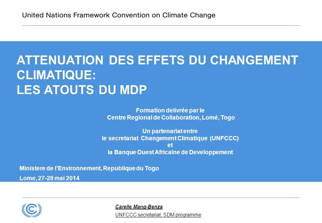 ATTENUATION DES EFFETS DU CHANGEMENT CLIMATIQUE: LES ATOUTS DU MDP Formation delivrée par le Centre Regional de Collaboration, Lomé, Togo Un partenariat entre le secretariat Changement Climatique (UNFCCC) et la Banque Ouest Africaine de Developpement Ministere de l'Environnement, Republique du Togo Lome, 27-28 mai 2014 Carelle Mang-Benza UNFCCC secretariat, SDM programme