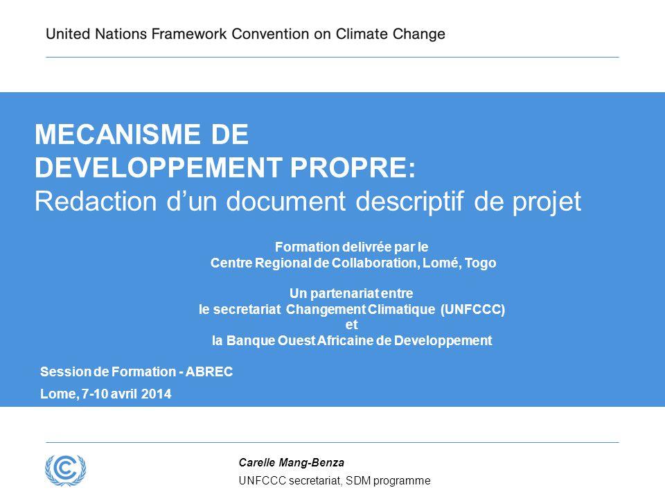 MECANISME DE DEVELOPPEMENT PROPRE: Redaction d'un document descriptif de projet Formation delivrée par le Centre Regional de Collaboration, Lomé, Togo Un partenariat entre le secretariat Changement Climatique (UNFCCC) et la Banque Ouest Africaine de Developpement Session de Formation - ABREC Lome, 7-10 avril 2014 Carelle Mang-Benza UNFCCC secretariat, SDM programme