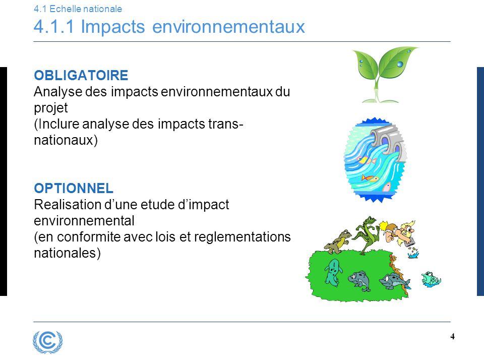 4 4.1 Echelle nationale 4.1.1 Impacts environnementaux OBLIGATOIRE Analyse des impacts environnementaux du projet (Inclure analyse des impacts trans- nationaux) OPTIONNEL Realisation d'une etude d'impact environnemental (en conformite avec lois et reglementations nationales)