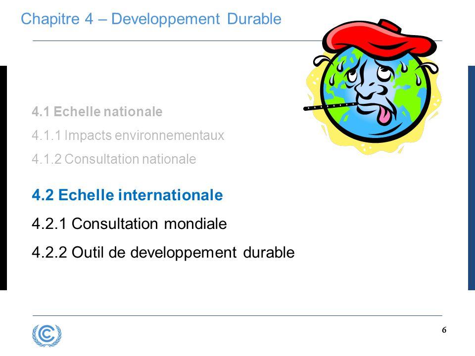 6 Chapitre 4 – Developpement Durable 4.1 Echelle nationale 4.1.1 Impacts environnementaux 4.1.2 Consultation nationale 4.2 Echelle internationale 4.2.1 Consultation mondiale 4.2.2 Outil de developpement durable