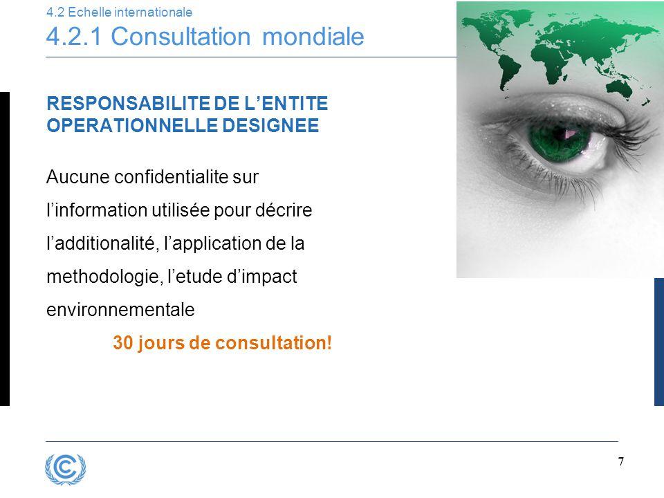 7 4.2 Echelle internationale 4.2.1 Consultation mondiale RESPONSABILITE DE L'ENTITE OPERATIONNELLE DESIGNEE Aucune confidentialite sur l'information utilisée pour décrire l'additionalité, l'application de la methodologie, l'etude d'impact environnementale 30 jours de consultation!