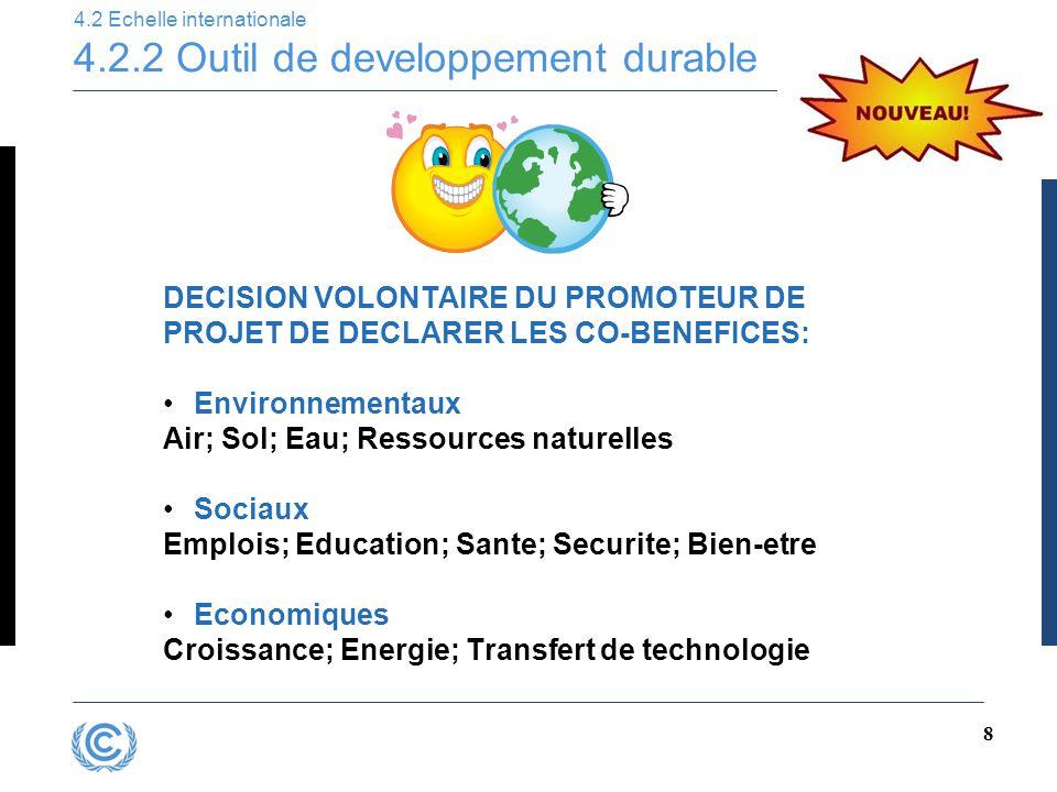 8 4.2 Echelle internationale 4.2.2 Outil de developpement durable DECISION VOLONTAIRE DU PROMOTEUR DE PROJET DE DECLARER LES CO-BENEFICES: Environnementaux Air; Sol; Eau; Ressources naturelles Sociaux Emplois; Education; Sante; Securite; Bien-etre Economiques Croissance; Energie; Transfert de technologie
