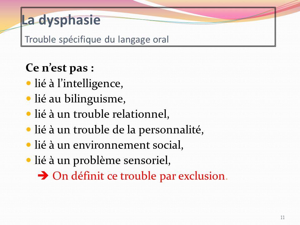 La dysphasie Trouble spécifique du langage oral Ce n'est pas : lié à l'intelligence, lié au bilinguisme, lié à un trouble relationnel, lié à un troubl