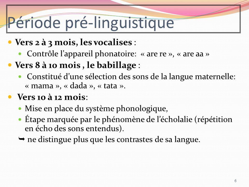 Période pré-linguistique Vers 2 à 3 mois, les vocalises : Contrôle l'appareil phonatoire: « are re », « are aa » Vers 8 à 10 mois, le babillage : Cons