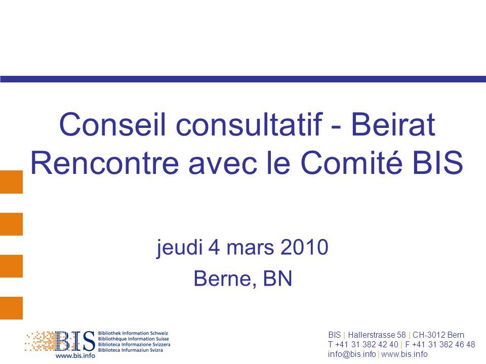BIS | Hallerstrasse 58 | CH-3012 Bern T +41 31 382 42 40 | F +41 31 382 46 48 info@bis.info | www.bis.info Conseil consultatif - Beirat Rencontre avec le Comité BIS jeudi 4 mars 2010 Berne, BN