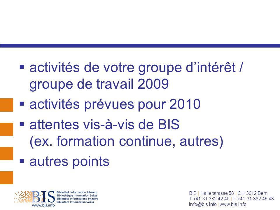 BIS | Hallerstrasse 58 | CH-3012 Bern T +41 31 382 42 40 | F +41 31 382 46 48 info@bis.info | www.bis.info  activités de votre groupe d'intérêt / groupe de travail 2009  activités prévues pour 2010  attentes vis-à-vis de BIS (ex.