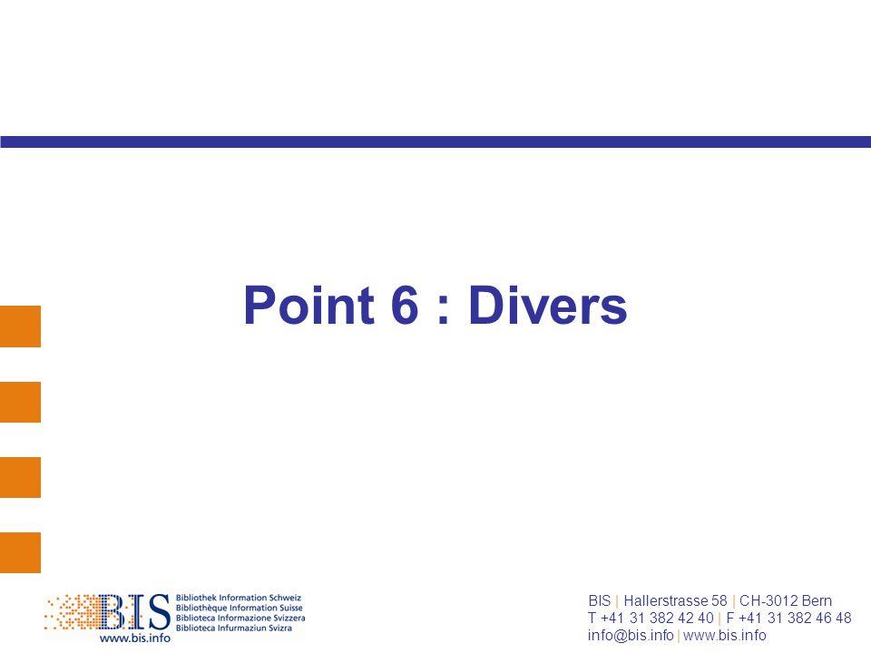BIS | Hallerstrasse 58 | CH-3012 Bern T +41 31 382 42 40 | F +41 31 382 46 48 info@bis.info | www.bis.info Point 6 : Divers
