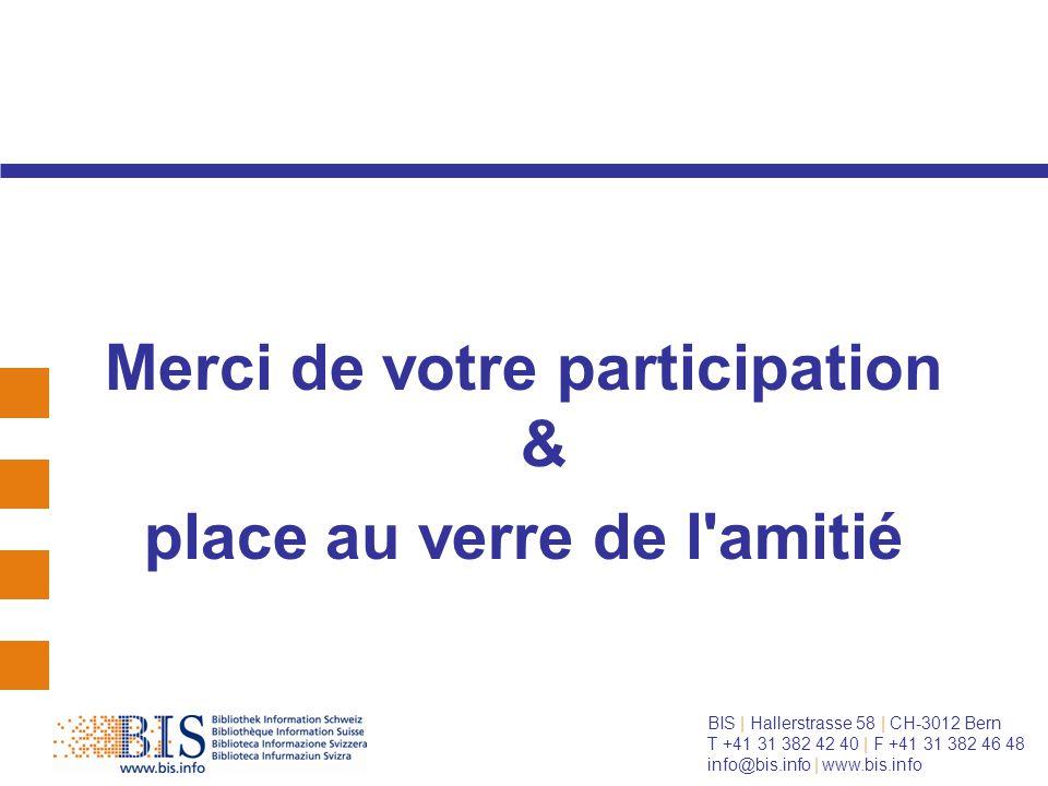 BIS | Hallerstrasse 58 | CH-3012 Bern T +41 31 382 42 40 | F +41 31 382 46 48 info@bis.info | www.bis.info Merci de votre participation & place au verre de l amitié