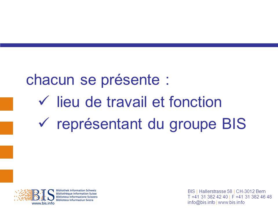 BIS | Hallerstrasse 58 | CH-3012 Bern T +41 31 382 42 40 | F +41 31 382 46 48 info@bis.info | www.bis.info chacun se présente : lieu de travail et fonction représentant du groupe BIS