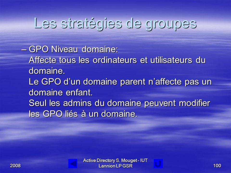 2008 Active Directory S. Mouget - IUT Lannion LP GSR100 Les stratégies de groupes –GPO Niveau domaine: Affecte tous les ordinateurs et utilisateurs du