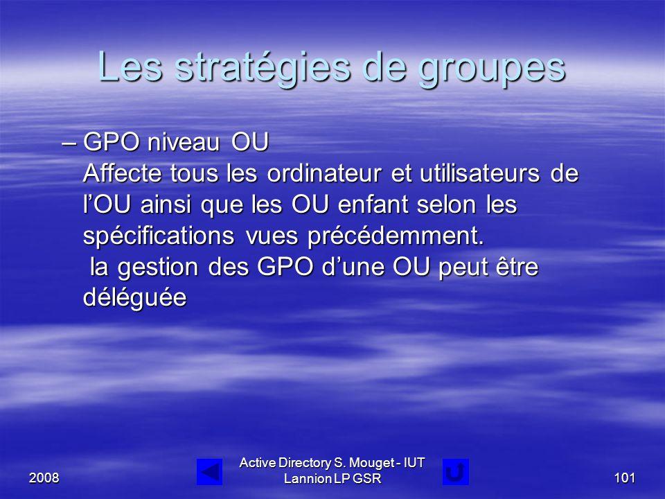 2008 Active Directory S. Mouget - IUT Lannion LP GSR101 Les stratégies de groupes –GPO niveau OU Affecte tous les ordinateur et utilisateurs de l'OU a