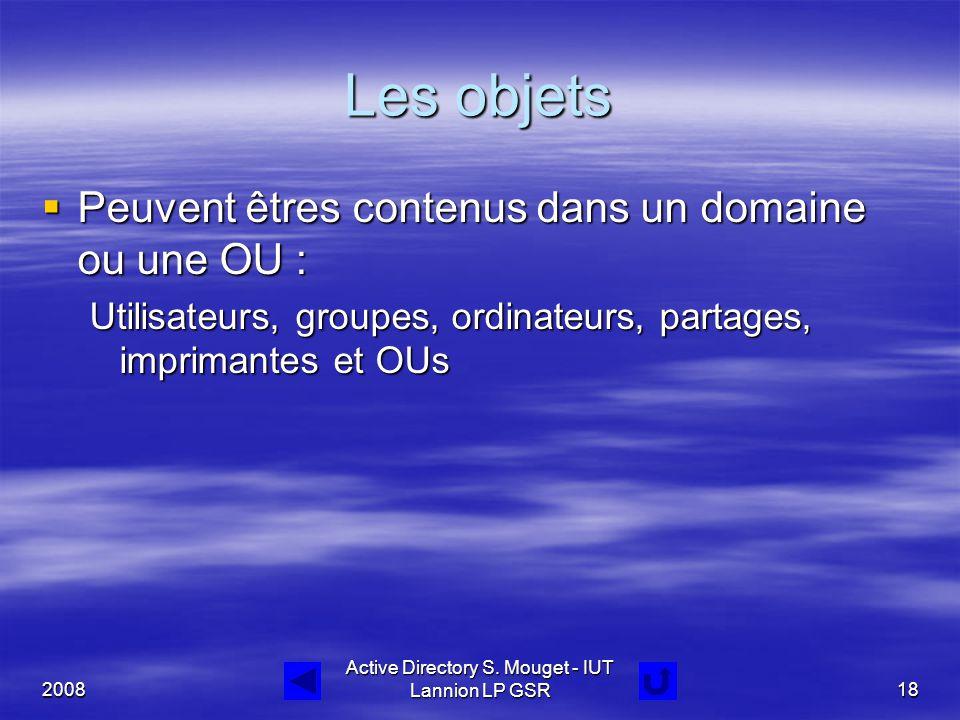 2008 Active Directory S. Mouget - IUT Lannion LP GSR18 Les objets  Peuvent êtres contenus dans un domaine ou une OU : Utilisateurs, groupes, ordinate