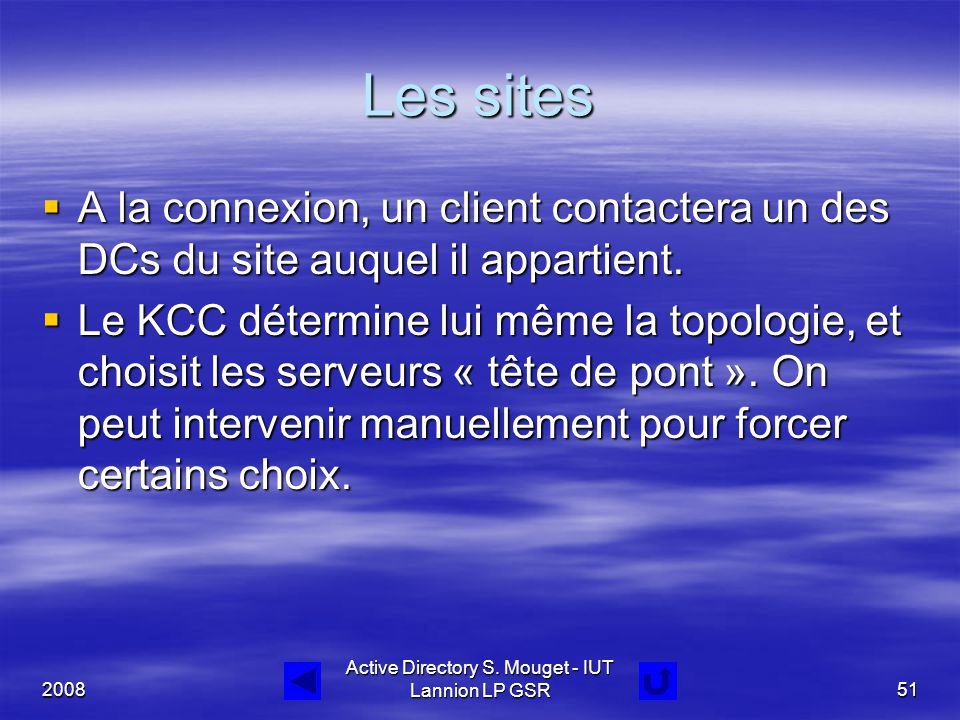 2008 Active Directory S. Mouget - IUT Lannion LP GSR51 Les sites  A la connexion, un client contactera un des DCs du site auquel il appartient.  Le
